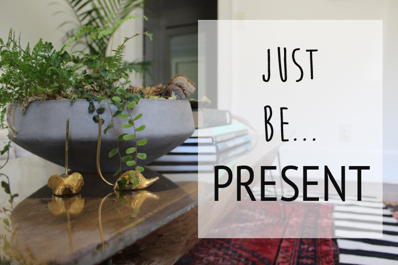 JUST BE PRESENT